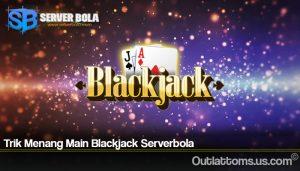 Trik Menang Main Blackjack Serverbola
