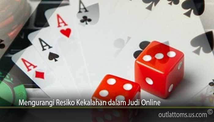 Mengurangi Resiko Kekalahan dalam Judi Online