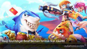 Raup Keuntungan Besar Bermain Tembak Ikan Joker88