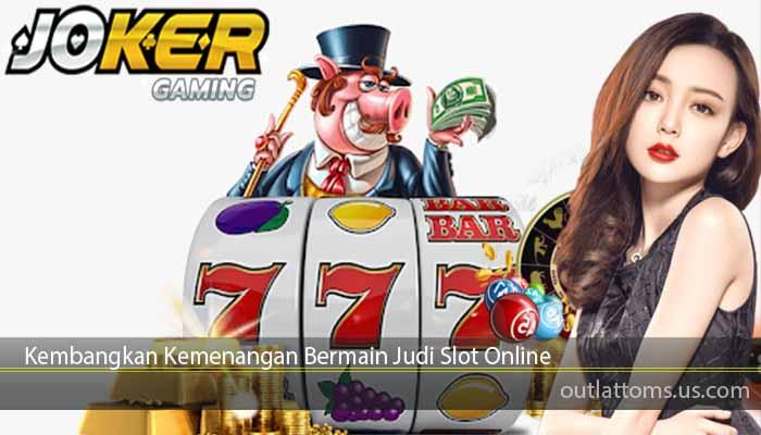 Kembangkan Kemenangan Bermain Judi Slot Online