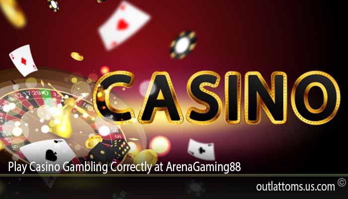 Play Casino Gambling Correctly at ArenaGaming88